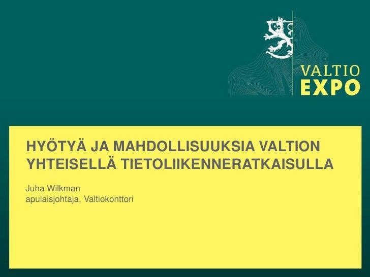 HYÖTYÄ JA MAHDOLLISUUKSIA VALTIONYHTEISELLÄ TIETOLIIKENNERATKAISULLAJuha Wilkmanapulaisjohtaja, Valtiokonttori