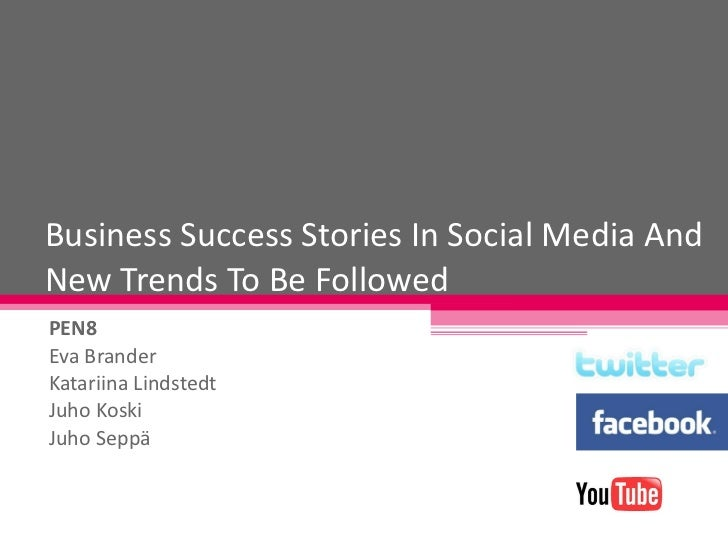 Business Success Stories In Social Media And New Trends To Be Followed PEN8 Eva Brander Katariina Lindstedt Juho Koski Juh...