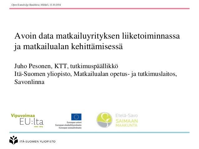 Avoin data matkailuyrityksen liiketoiminnassa ja matkailualan kehittämisessäJuho Pesonen, KTT, tutkimuspäällikköItä-Suomen...