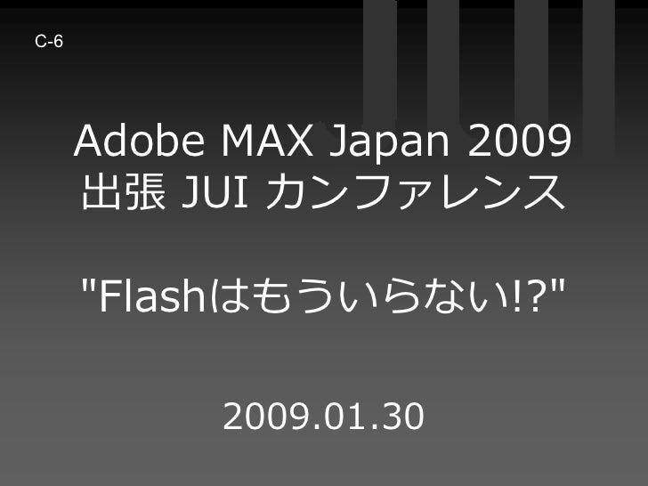 C-6           Adobe MAX Japan 2009       出張 JUI カンファレンス        quot;Flashはもういらない!?quot;             2009.01.30