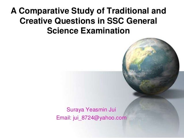 A Comparative Study of Traditional and Creative Questions in SSC General Science Examination Suraya Yeasmin Jui Email: jui...