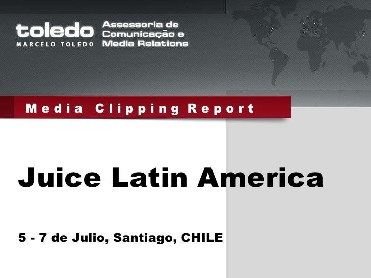 M e d i a  C l i p p i n g  R e p o r t Juice Latin America 5 - 7 de Julio, Santiago, CHILE