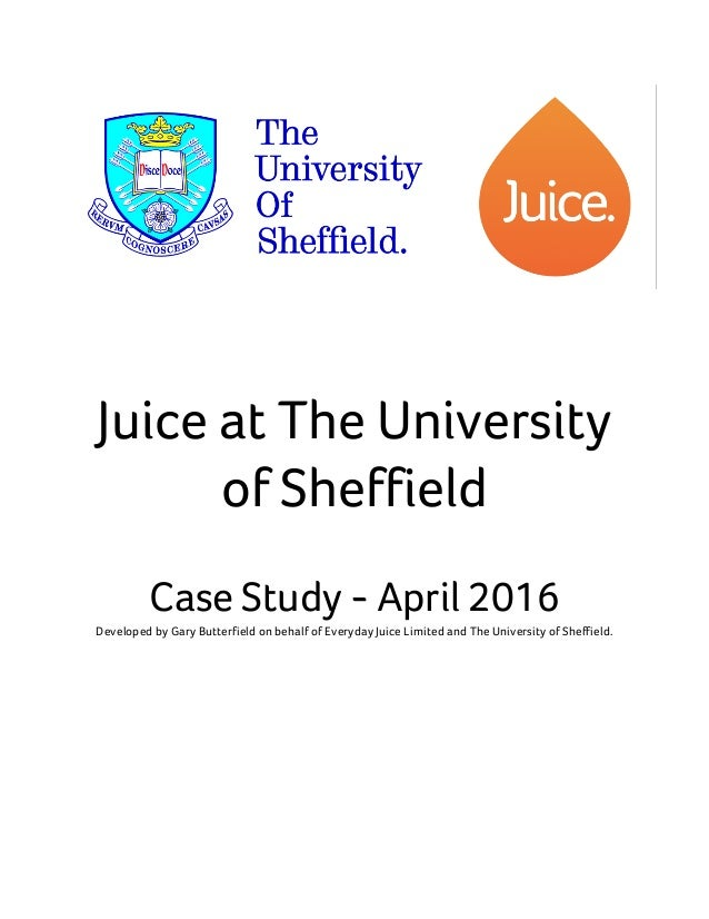 Juice at The University of Sheffield Case Study - April 2016 Developed by Gary Butterfield on behalf of Everyday Juice Lim...
