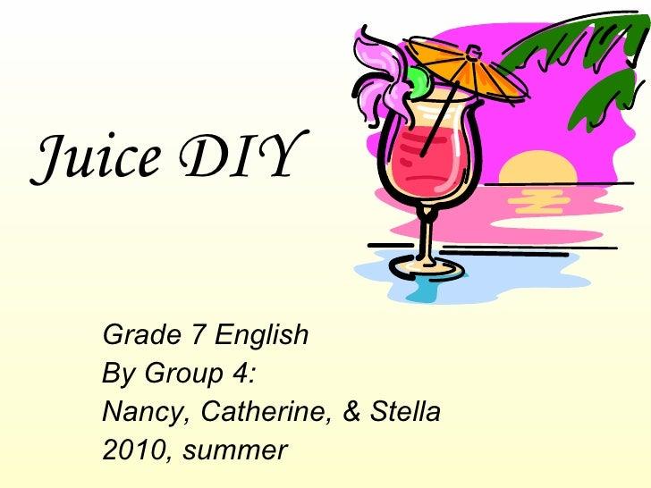 Juice DIY Grade 7 English By Group 4:  Nancy, Catherine, & Stella 2010, summer