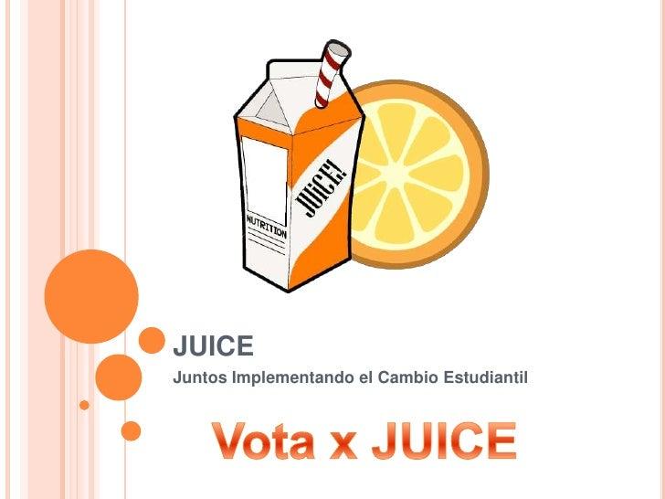 JUICE<br />Juntos Implementando el Cambio Estudiantil<br />Vota x JUICE<br />