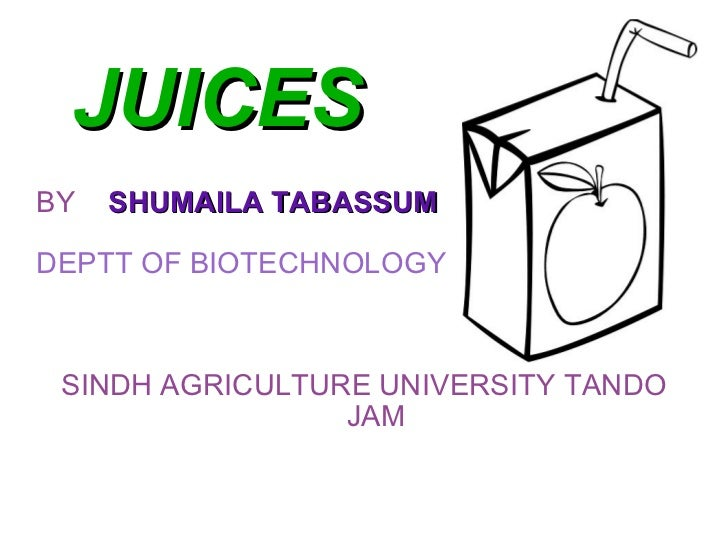 JUICES BY  SHUMAILA TABASSUM DEPTT OF BIOTECHNOLOGY SINDH AGRICULTURE UNIVERSITY TANDO JAM