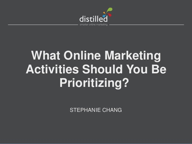 What Online Marketing Activities Should You Be Prioritizing? STEPHANIE CHANG