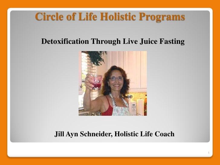 Circle of Life Holistic Programs Detoxification Through Live Juice Fasting    Jill Ayn Schneider, Holistic Life Coach     ...