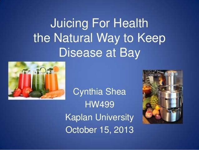 Juicing For Health the Natural Way to Keep Disease at Bay Cynthia Shea HW499 Kaplan University October 15, 2013