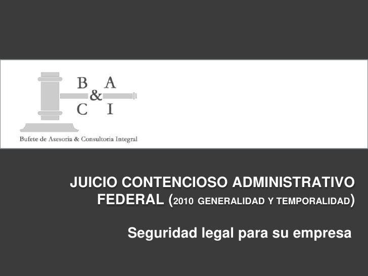 JUICIO CONTENCIOSO ADMINISTRATIVO FEDERAL (2010GENERALIDAD Y TEMPORALIDAD)<br />Seguridad legal para su empresa<br />