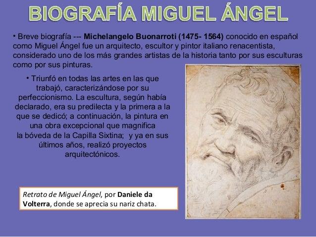 • Breve biografía --- Michelangelo Buonarroti (1475- 1564) conocido en español como Miguel Ángel fue un arquitecto, escult...