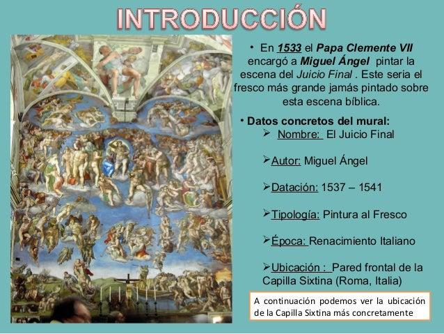 • En 1533 el Papa Clemente VII encargó a Miguel Ángel pintar la escena del Juicio Final . Este seria el fresco más grande ...