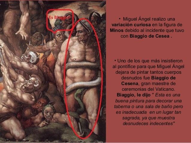 • Miguel Ángel realizo una variación curiosa en la figura de Minos debido al incidente que tuvo con Biaggio de Cesea . • U...