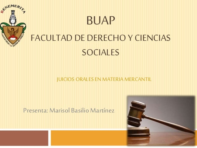 BUAP FACULTADDE DERECHOY CIENCIAS SOCIALES JUICIOS ORALESENMATERIAMERCANTIL Presenta:Marisol Basilio Martínez