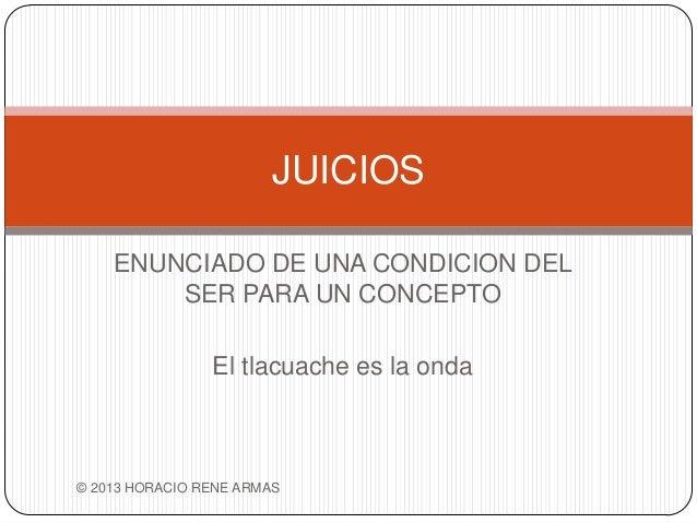 JUICIOS    ENUNCIADO DE UNA CONDICION DEL        SER PARA UN CONCEPTO                El tlacuache es la onda© 2013 HORACIO...