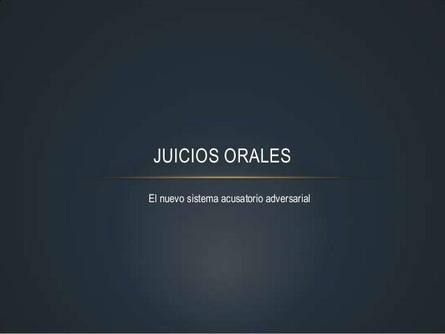 JUICIOS ORALES El nuevo sistema acusatorio adversarial