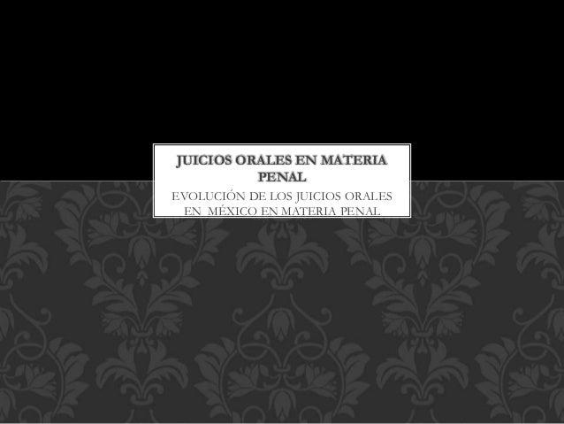 EVOLUCIÓN DE LOS JUICIOS ORALES EN MÉXICO EN MATERIA PENAL JUICIOS ORALES EN MATERIA PENAL