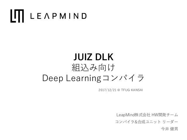 LeapMind株式会社 HW開発チーム コンパイラ&合成ユニット リーダー 今井 健男 2017/12/21 @ TFUG KANSAI JUIZ DLK 組込み向け Deep Learningコンパイラ