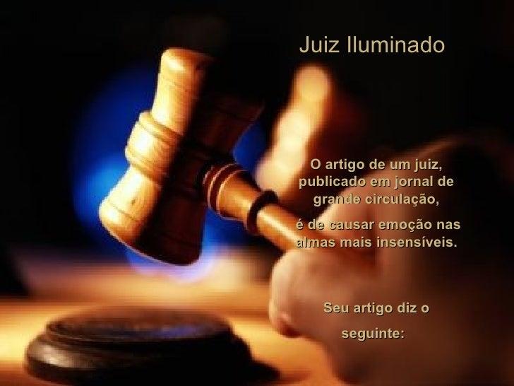 Juiz Iluminado O artigo de um juiz, publicado em jornal de grande circulação, é de causar emoção nas almas mais insensívei...