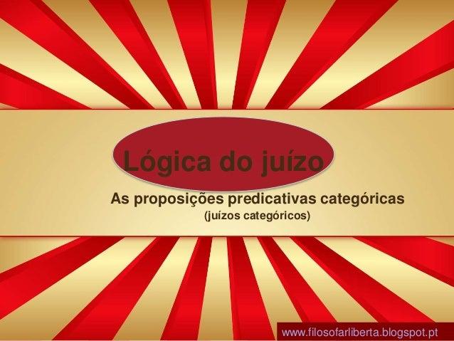 Lógica do juízo As proposições predicativas categóricas (juízos categóricos) www.filosofarliberta.blogspot.pt