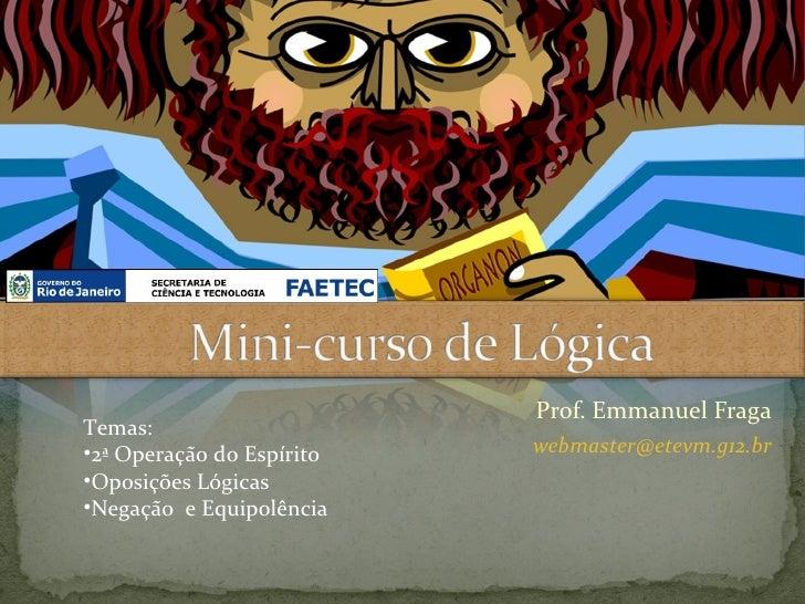 Prof. Emmanuel FragaTemas:•2ª Operação do Espírito   webmaster@etevm.g12.br•Oposições Lógicas•Negação e Equipolência