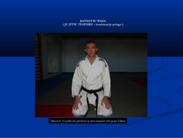 KANSETSU WAZA ( JU JITSU TEHNIKE – kombinacije poluga ) Davor S . Cvjetković, profesor ju jitsu majstor crni pojas 2.Dan