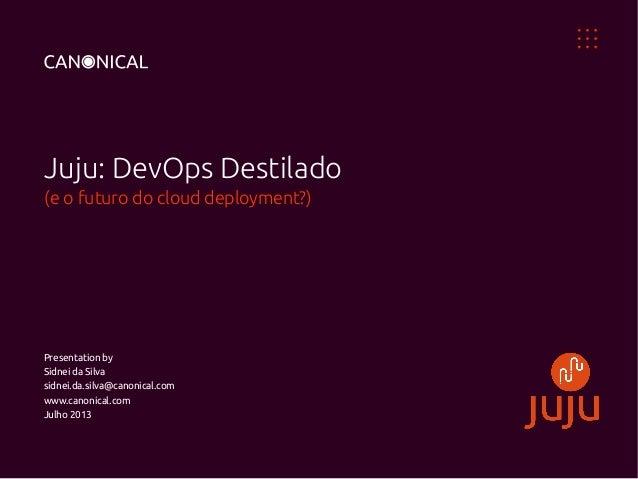 Juju: DevOps Destilado (e o futuro do cloud deployment?) Presentation by Sidnei da Silva sidnei.da.silva@canonical.com www...