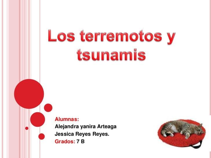 Alumnas:<br />Alejandra yanira Arteaga <br />Jessica Reyes Reyes.<br />Grados:7 B<br />Los terremotos y tsunamis <br />