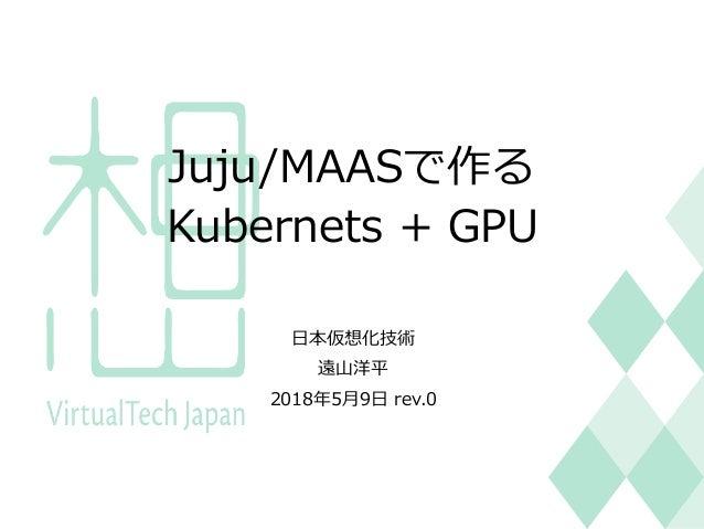 Juju/MAASで作る Kubernets + GPU ⽇本仮想化技術 遠⼭洋平 2018年5⽉9⽇ rev.0 1