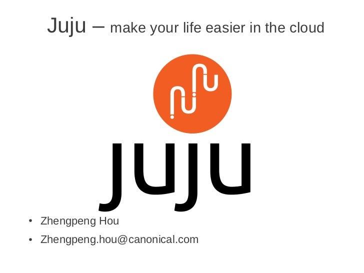 Juju – make your life easier in the cloud●   Zhengpeng Hou●   Zhengpeng.hou@canonical.com