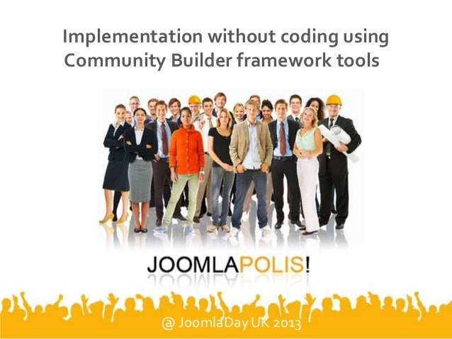 Implementation without coding using Community Builder framework tools @ JoomlaDay UK 2013