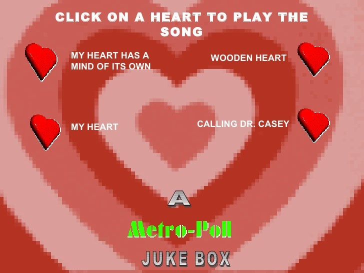 CLICK ON A HEART TO PLAY THE SONG A JUKE BOX MY HEART HAS A MIND OF ITS OWN MY HEART WOODEN HEART CALLING DR. CASEY