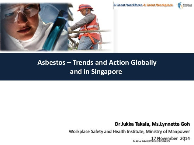 © 2010 Government of Singapore A Great Workforce A Great Workplace 1 Asbestos – Trends and Action Globally and in Singapor...