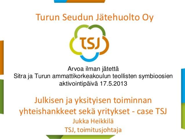 1Arvoa ilman jätettäSitra ja Turun ammattikorkeakoulun teollisten symbioosienaktivointipäivä 17.5.2013Julkisen ja yksityis...