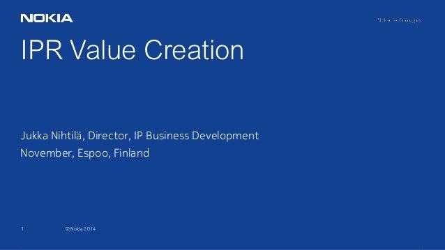 1 © Nokia 2014 IPR Value Creation Jukka Nihtilä, Director, IP Business Development November, Espoo, Finland