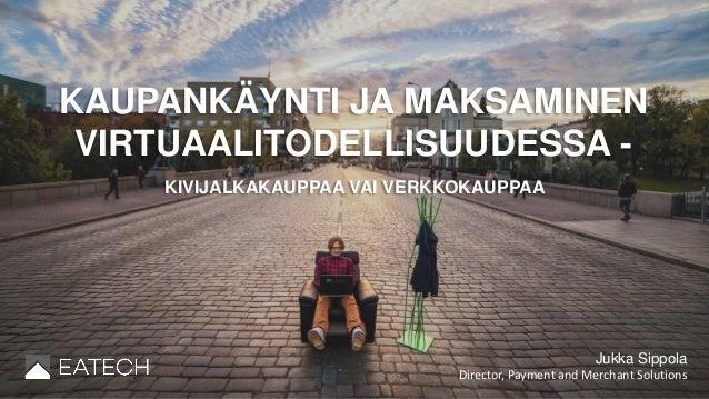 Jukka Sippola Director, Payment and Merchant Solutions KAUPANKÄYNTI JA MAKSAMINEN VIRTUAALITODELLISUUDESSA - KIVIJALKAKAUP...