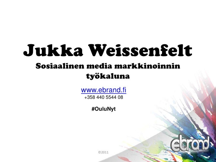 Jukka WeissenfeltSosiaalinen media markkinoinnin työkaluna<br />www.ebrand.fi<br />+358 440 5544 08<br />#OuluNyt<br />©20...