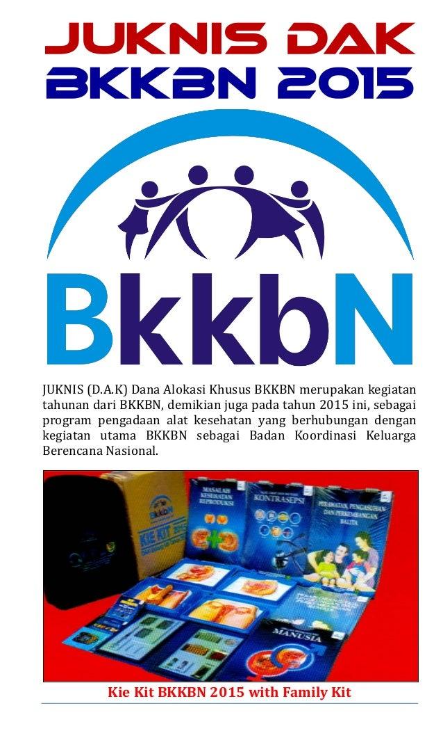 JUKNIS DAK BKKBN 2015 JUKNIS (D.A.K) Dana Alokasi Khusus BKKBN merupakan kegiatan tahunan dari BKKBN, demikian juga pada t...
