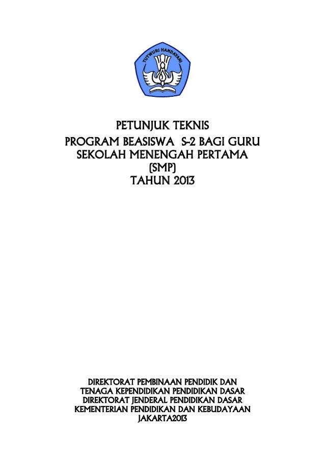 PETUNJUK TEKNIS PROGRAM BEASISWA S-2 BAGI GURU SEKOLAH MENENGAH PERTAMA (SMP) TAHUN 2013 DIREKTORAT PEMBINAAN PENDIDIK DAN...