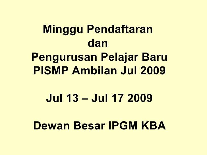Minggu Pendaftaran  dan  Pengurusan Pelajar Baru PISMP Ambilan Jul 2009 Jul 13 – Jul 17 2009 Dewan Besar IPGM KBA