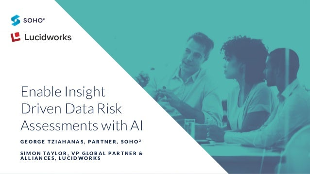 Enable Insight Driven Data Risk Assessments with AI G E O R G E T Z I A H A N A S , PA R T N E R , S O H O 2 S I M O N TAY...