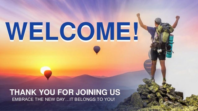 THANK YOU FOR JOINING US EMBRACE THE NEW DAY…IT BELONGS TO YOU! WELCOME!WELCOME!