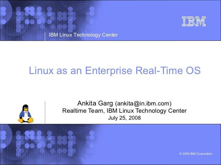 IBM Linux Technology Center     Linux as an Enterprise Real-Time OS                  Ankita Garg (ankita@in.ibm.com)      ...