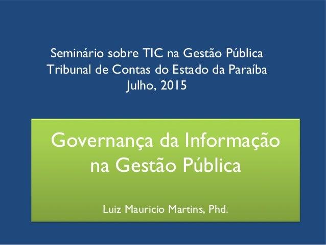Governança da Informação na Gestão Pública Luiz Mauricio Martins, Phd. Seminário sobre TIC na Gestão Pública Tribunal de C...