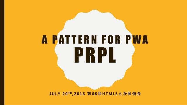 A PATTERN FOR PWA PRPL J U L Y 2 0 T H , 2 0 1 6 第 6 6 回 H T M L 5 と か 勉 強 会