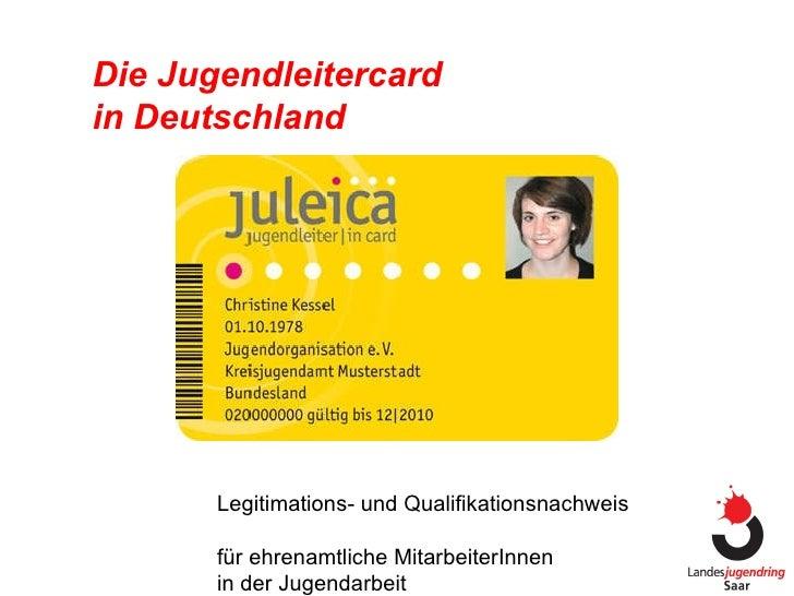 Die Jugendleitercard  in Deutschland Legitimations- und Qualifikationsnachweis  für ehrenamtliche MitarbeiterInnen  in der...