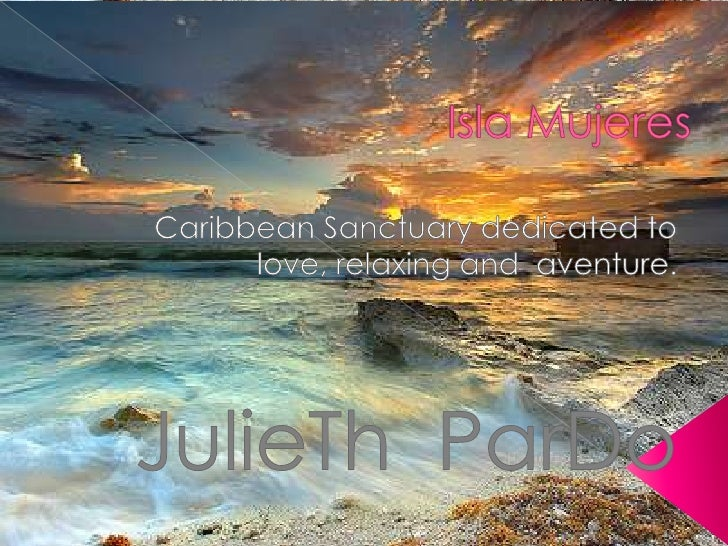 Isla Mujeres<br />Caribbean Sanctuary dedicated to love, relaxing and  aventure. <br />JulieTh  ParDo<br />