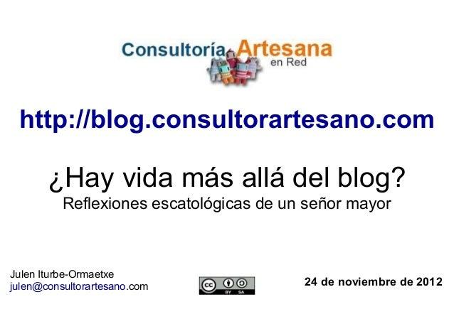 http://blog.consultorartesano.com       ¿Hay vida más allá del blog?          Reflexiones escatológicas de un señor mayorJ...