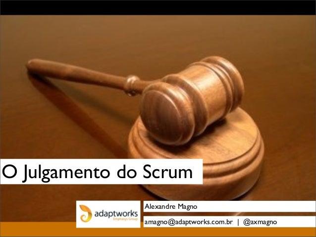 O Julgamento do Scrum Alexandre Magno amagno@adaptworks.com.br | @axmagno