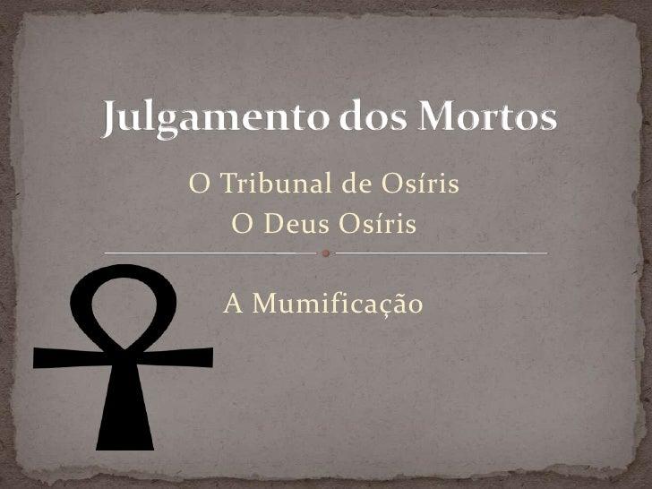 Julgamento dos Mortos<br />O Tribunal de Osíris  <br />O Deus Osíris <br />A Mumificação<br />